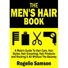 The Men's Hair Book: A Male's Guide To Hair Care, Hair Styles, Hair Grooming, Hair Products and Rocking It All Without The Baloney (English Edition)