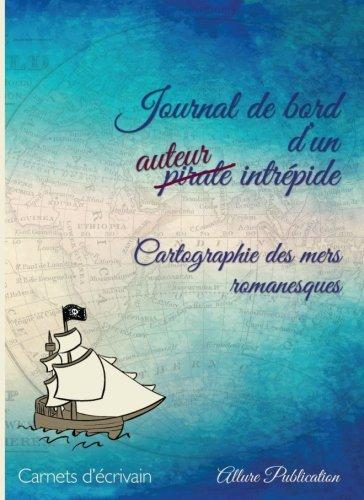 Journal de bord d'un auteur intrepide: Cartographie des mers romanesques par Cecile Senaux
