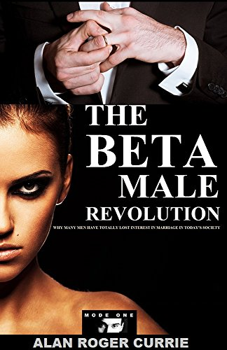 The Beta Male Revolution: Why Many Men Have Totally Lost Interest in Marriage in Today\'s Society (English Edition)