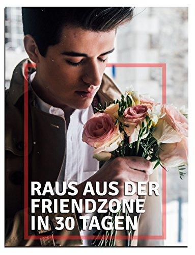 Raus aus der Friendzone, die Kundst der Verführung: in nur 30 Tagen die beste Freundin zur festen Freundin machen...