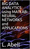 BIG DATA ANALYTICS using MATLAB: NEURAL NETWORKS and APPLICATIONS (English Edition)