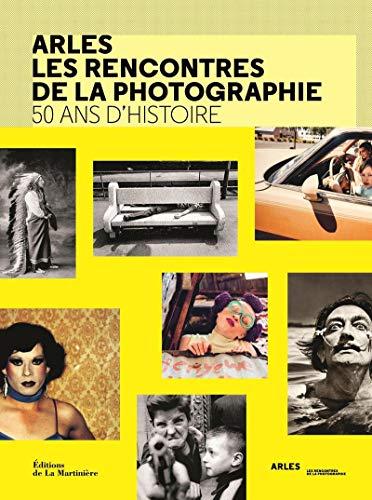 Arles les rencontres de la photographie - 50 ans d'histoire par  Francoise Denoyelle