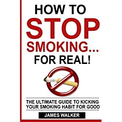 How to stop smoking...FOR REAL!: The ultimate guide to kicking your smoking habit for good