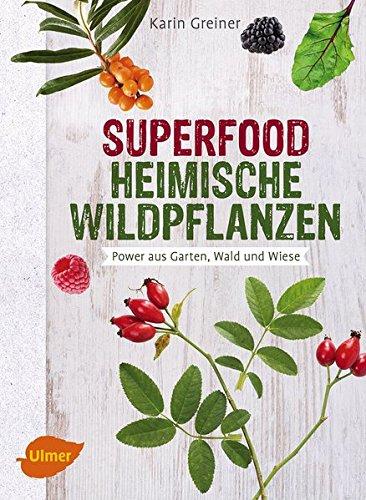 Superfood Heimische Wildpflanzen: Power aus Garten, Wald und Wiese -