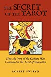The Secret of the Tarot: How the Story of the Cathars Was Concealed in the Tarot of Marseilles