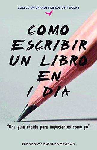 Como escribir un libro en 1 día: Una guía rápida para impacientes como yo (Grandes libros de 1 dolar) por Fernando Aguilar Ayoroa
