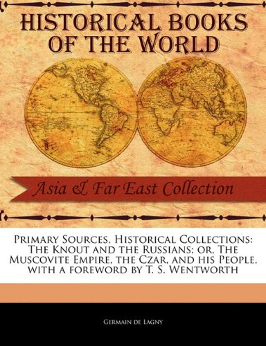 Primary Sources, Historical Collections: The Knout and the Russians; or, The Muscovite Empire, the Czar, and his People, with a foreword by T. S. Wentworth