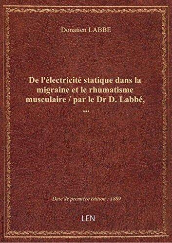 De l'électricité statique dans la migraine et le rhumatisme musculaire / par le Dr D. Labbé,...
