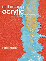 Rethinking Acrylic Radical Solutions for Exploiting the World's Most Versatile Medium by Brady, Patti ( Author ) ON Dec-26-2008, Hardback