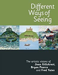 Different Ways of Seeing - The artistic visions of Joan Gillchrest, Bryan Pearce and Fred yates