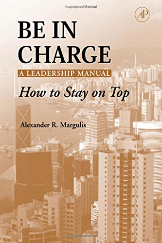 Be in Charge: A Leadership Manual: How to Stay on Top