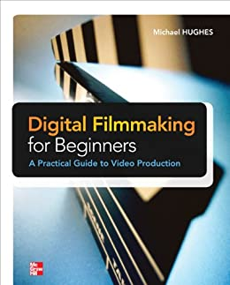 Digital Filmmaking for Beginners A Practical Guide to Video Production (Electronics) by [Hughes, Michael K.]