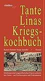 Tante Linas Kriegskochbuch: Erlebnisse einer ungewöhnlichen Frau in schlechten Zeiten - mit Kochrezepten und Dokumenten