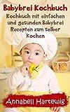 Babybrei Kochbuch: Kochbuch mit einfachen und gesunden Babybrei Rezepten zum selber kochen