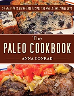 The Paleo Cookbook: 90 Grain-Free, Dairy-Free Recipes the Whole Family Will Love by [Conrad, Anna]