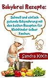 Babybrei Rezepte:: Schnell und einfach gesunde Babynahrung mit den besten Rezepten für Kleinkinder selber kochen.