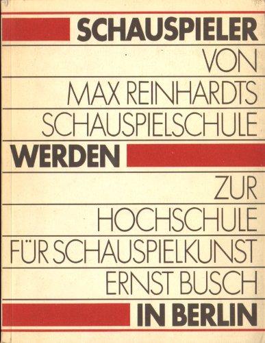 Schauspieler werden in Berlin - von Max Reinhardts Schauspielschule zur Hochschule für Schauspielkunst Ernst Busch