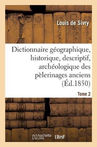 Dictionnaire géographique, historique, descriptif, archéologique. T. 2 N-Z: des pélerinages anciens et modernes et des lieux de dévotion les plus célèbres de l'univers par Louis de Sivry