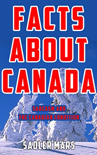Facts about Canada: Sarcasm and the Canadian Condition (Facts about Stuff Book 5) (English Edition)