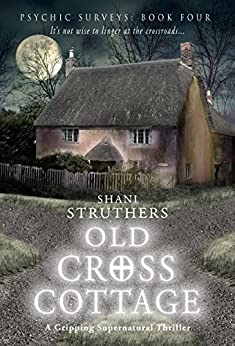 Psychic Surveys Book Four: Old Cross Cottage: A Gripping Supernatural Thriller by [Struthers, Shani]