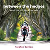 Between the Hedges: A Celebration of 40 Years of Road Racing by Stephen Davison (2011-07-18)