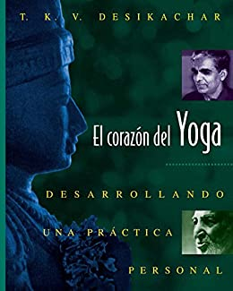 El corazón del Yoga: Desarrollando una práctica personal de [Desikachar, T. K. V.]