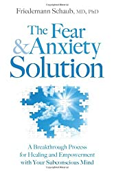 The Fear & Anxiety Solution: A Breakthrough Process for Healing and Empowerment with Your Subconscious Mind