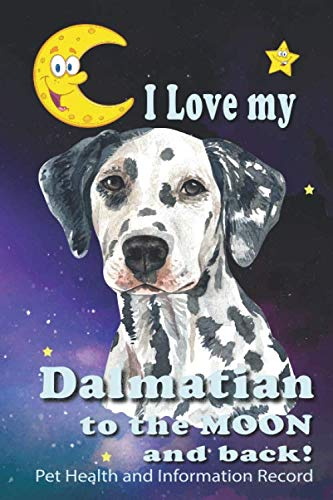 I Love My Dalmatian To The Moon and Back - Pet Health and Information Record: Health Wellness Medical Vet Vist Journal Notebook for Animal Pet Lovers (Record Canine Health)