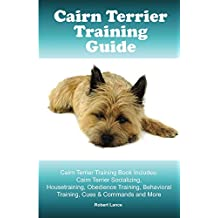 Cairn Terrier Training Guide. Cairn Terrier Training Book Includes: Cairn Terrier Socializing, Housetraining, Obedience Training, Behavioral Training, Cues & Commands and More (English Edition)