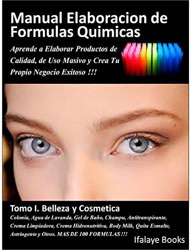 Manual Elaboracion de Formulas Quimicas. Tomo I. Belleza y Cosmetica.: Aprende a Elaborar Productos de Calidad, de Uso Masivo y Crea Tu Propio Negocio Exitoso !!!
