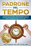 Padrone del Tempo: Raddoppia produttività e tempo libero. Azzera lo stress! Prendi il controllo del tuo tempo: operativo in 24 ore con il GTD, il metodo di Time Management più efficace al mondo!