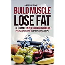 Build Muscle, Lose Fat - The Ultimate Muscle Building Cookbook: Over 25 Delicious Bodybuilding Recipes by Gordon Rock (2016-08-21)