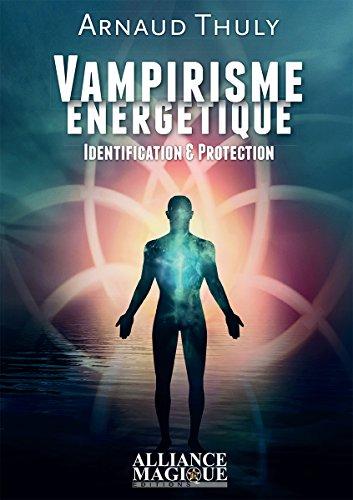 Vampirisme énergétique - Identification & Protection par Arnaud Thuly