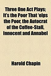 Three One Act Plays; It's the Poor That 'elps the Poor, the Autocrat of the Coffee-Stall, Innocent and Annabel
