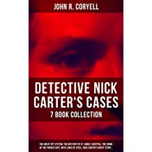 DETECTIVE NICK CARTER'S CASES - 7 Book Collection: The Great Spy System, The Mystery of St. Agnes' Hospital, The Crime of the French Café, With Links of ... President & A Woman at Bay (English Edition)