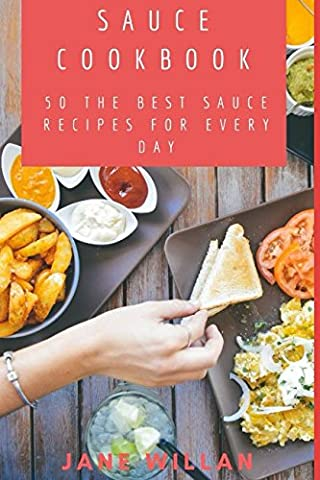 Sauce Cookbook: 50 The Best Sauce Recipes for Every Day (Sauce Book)
