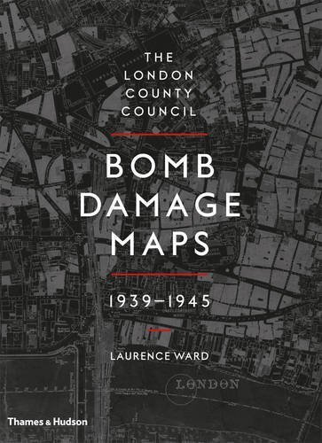 The London County Council Bomb Damage Maps 1939-1945 by Laurence Ward (2015-08-31)