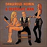 Dangerous Women & a Desperate Man