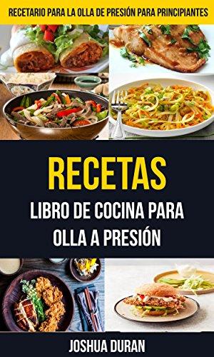 Recetas: Libro de Cocina para Olla a Presión (Recetario para la olla de presión para principiantes) por Joshua Duran