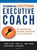 Becoming an Exceptional Executive Coach: Use Your Knowledge, Experience, and Intuition to Help Leaders Excel by Michael H. Frisch (2011-07-05)