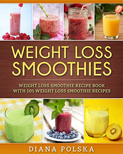 Weight Loss Smoothies: Weight Loss Smoothie Recipe Book with 101 Weight Loss Smoothie Recipes (English Edition) por Diana Polska