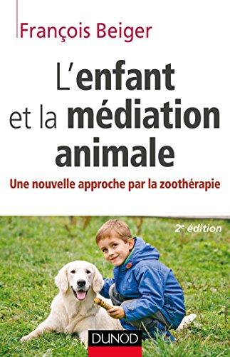 L'enfant et la médiation animale - Une nouvelle approche par la zoothérapie par François Beiger