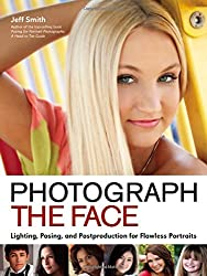 Photograph the Face : Lighting, Posing and Postproduction for Flawless Portraits