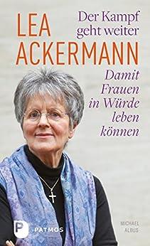 Lea Ackermann. Der Kampf geht weiter - Damit Frauen in Würde leben können: Ein biografisches Porträt von und mit Michael Albus