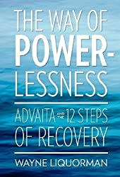 The Way of Powerlessness - Advaita and the 12 Steps of Recovery by Wayne Liquorman (2012-09-01)