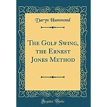 The Golf Swing, the Ernest Jones Method (Classic Reprint)
