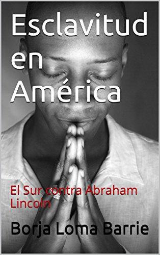 Esclavitud en América: El Sur contra Abraham Lincoln por Borja Loma Barrie