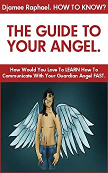 How To Know: The Guide To Your Angel by [Raphael, Djamee]