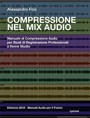 Compressione nel Mix Audio: Manuale di Compressione Audio per Studi di Registrazione Professionali e Home Studio (Manuali Audio per il Fonico Vol. 2)