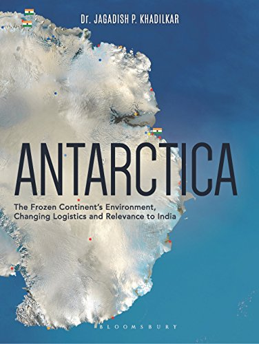 Antarctica: The Frozen Continent's Environment, Changing Logistics and Relevance to India